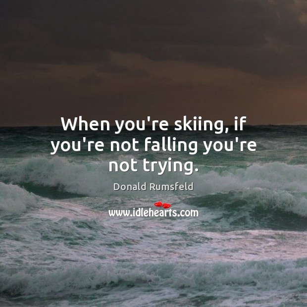 When you're skiing, if you're not falling you're not trying. Donald Rumsfeld Picture Quote