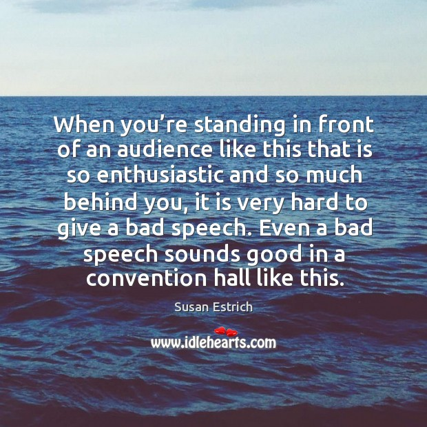 When you're standing in front of an audience like this that is so enthusiastic and Susan Estrich Picture Quote