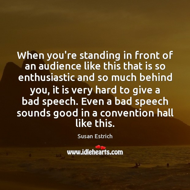 When you're standing in front of an audience like this that is Susan Estrich Picture Quote