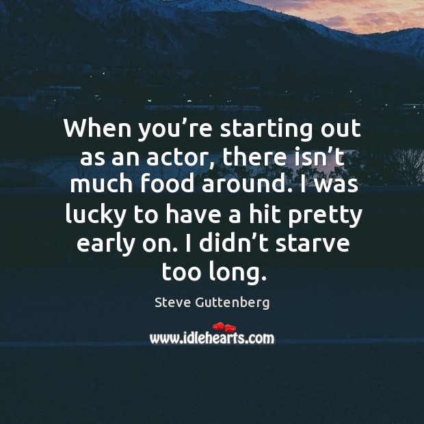 When you're starting out as an actor, there isn't much food around. Steve Guttenberg Picture Quote