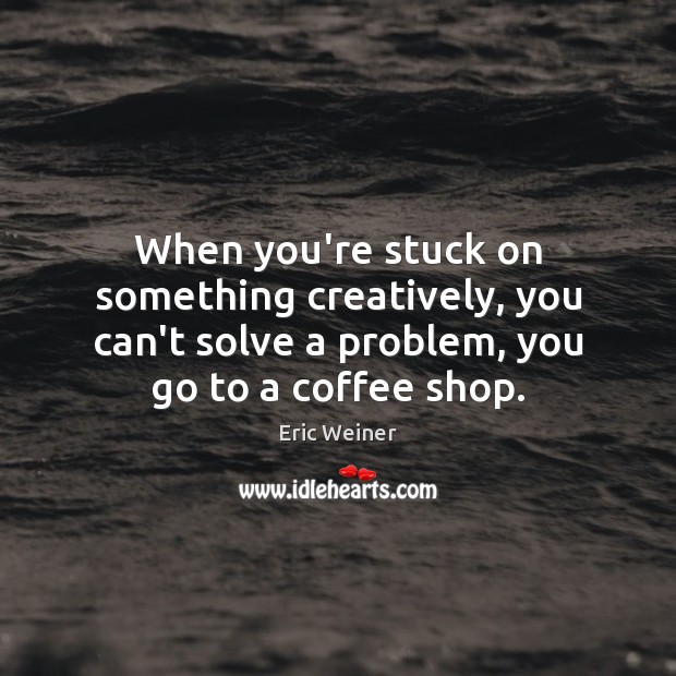 When you're stuck on something creatively, you can't solve a problem, you Image