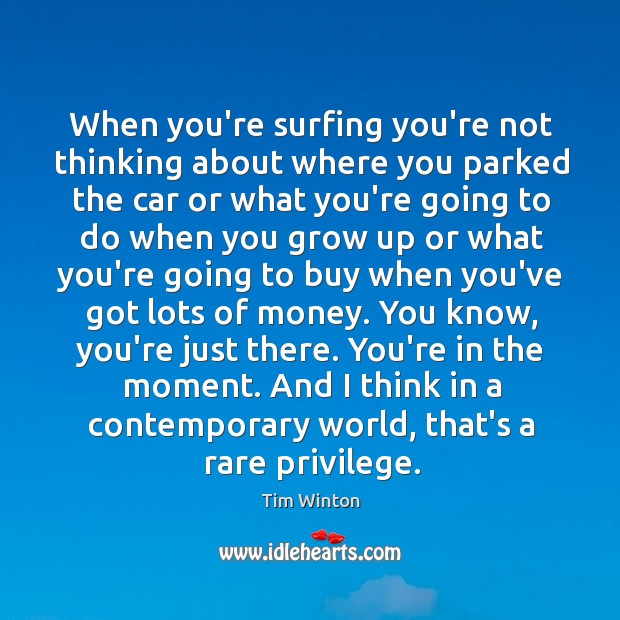 When you're surfing you're not thinking about where you parked the car Tim Winton Picture Quote