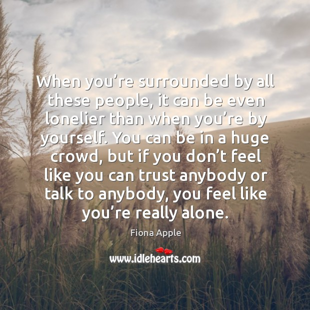 When you're surrounded by all these people, it can be even lonelier than when you're Image