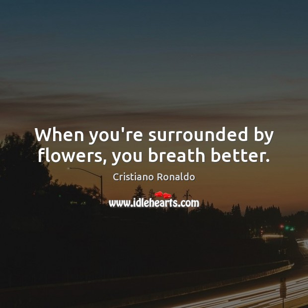 When you're surrounded by flowers, you breath better. Cristiano Ronaldo Picture Quote