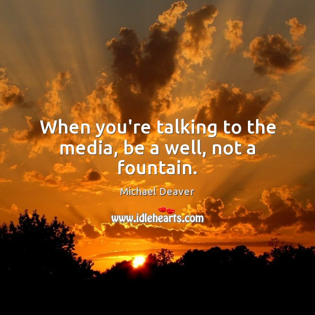When you're talking to the media, be a well, not a fountain. Image