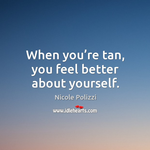 When you're tan, you feel better about yourself. Nicole Polizzi Picture Quote