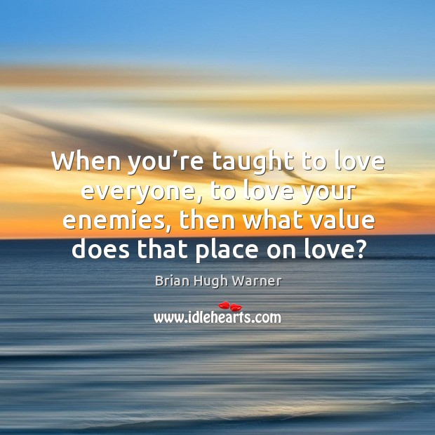 Image, When you're taught to love everyone, to love your enemies, then what value does that place on love?