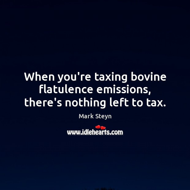 When you're taxing bovine flatulence emissions, there's nothing left to tax. Mark Steyn Picture Quote