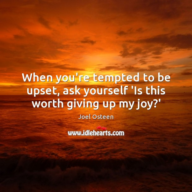 When you're tempted to be upset, ask yourself 'Is this worth giving up my joy?' Joel Osteen Picture Quote