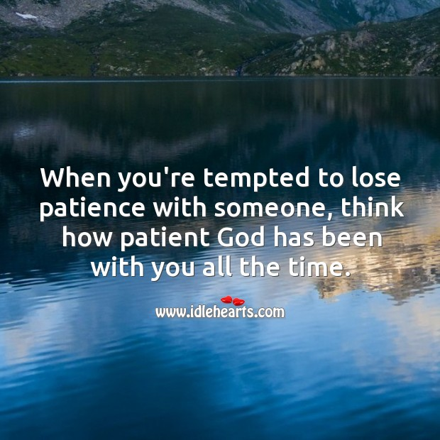 When you're tempted to lose patience with someone, think how patient God has been with you. Image