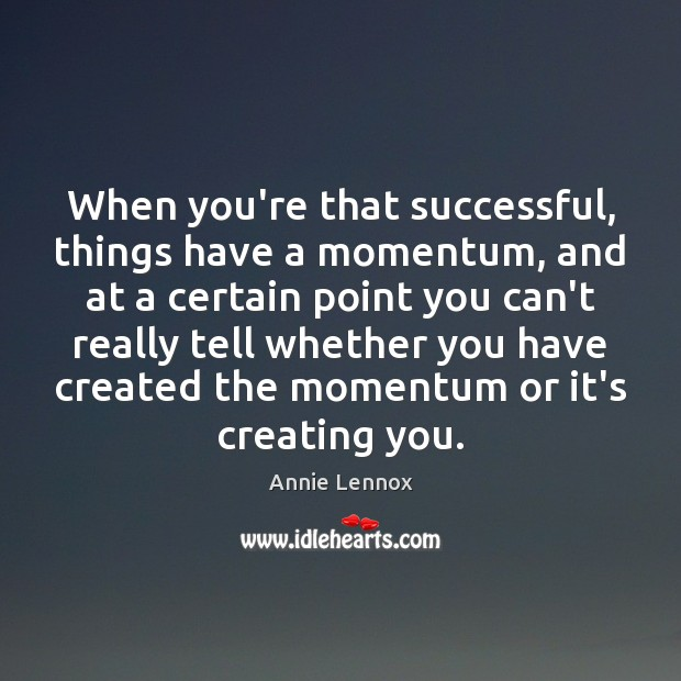 Image, When you're that successful, things have a momentum, and at a certain