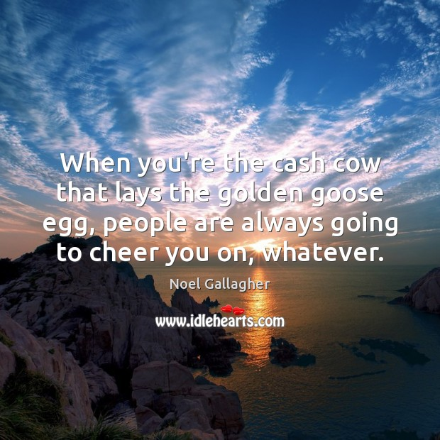 When you're the cash cow that lays the golden goose egg, people Noel Gallagher Picture Quote