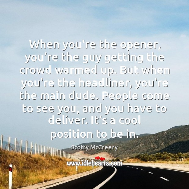 When you're the opener, you're the guy getting the crowd warmed up. Cool Quotes Image