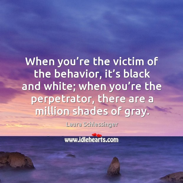 When you're the victim of the behavior, it's black and white; when you're the perpetrator, there are a million shades of gray. Image