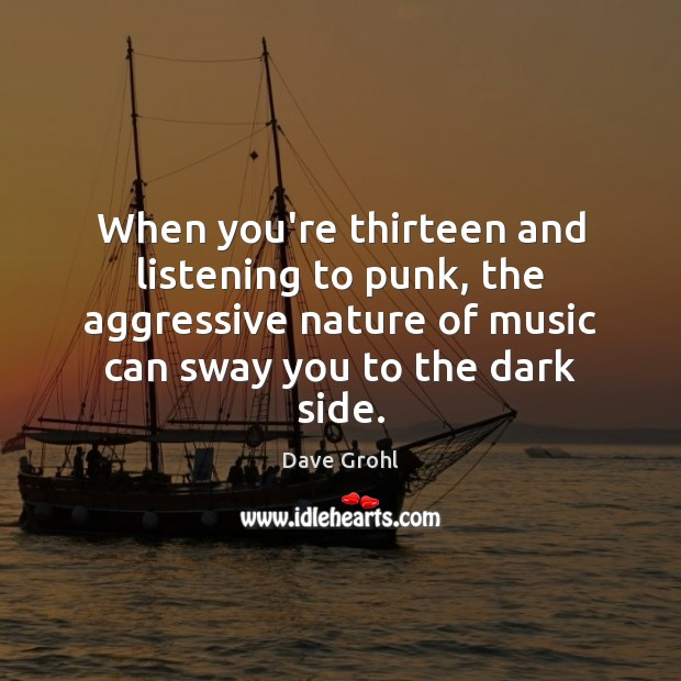 When you're thirteen and listening to punk, the aggressive nature of music Dave Grohl Picture Quote