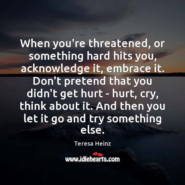 When you're threatened, or something hard hits you, acknowledge it, embrace it. Image