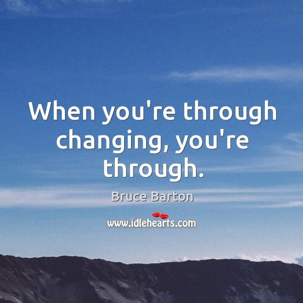 When you're through changing, you're through. Image