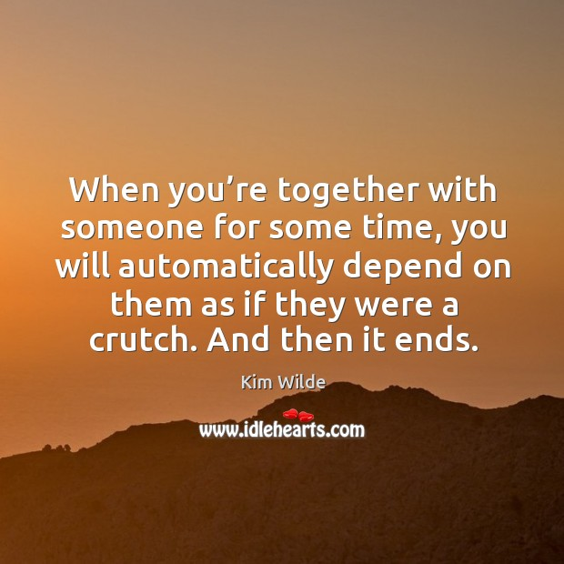When you're together with someone for some time, you will automatically depend on Kim Wilde Picture Quote