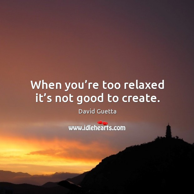 When you're too relaxed it's not good to create. David Guetta Picture Quote