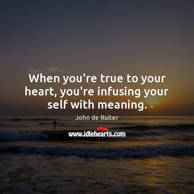 Image, When you're true to your heart, you're infusing your self with meaning.