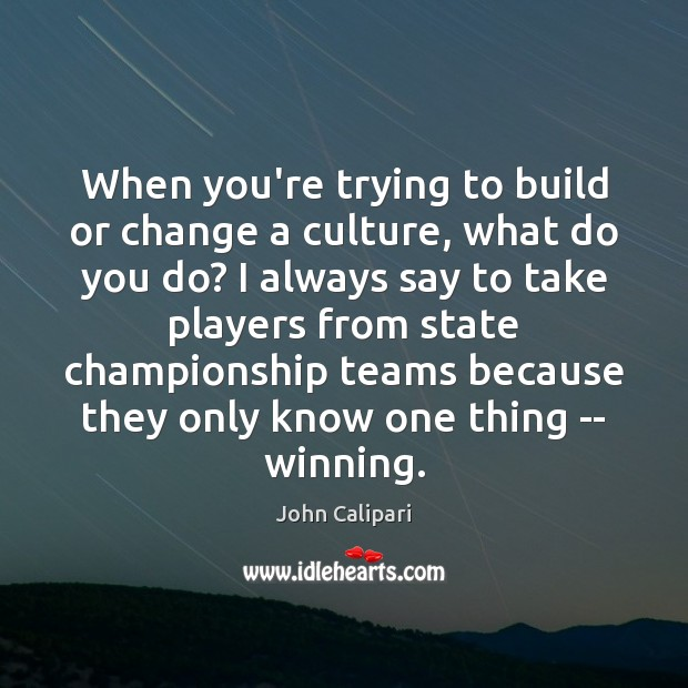 When you're trying to build or change a culture, what do you John Calipari Picture Quote