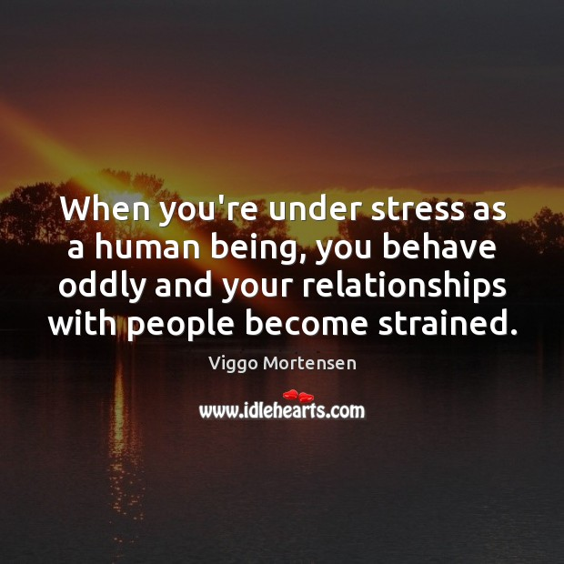 Image, When you're under stress as a human being, you behave oddly and