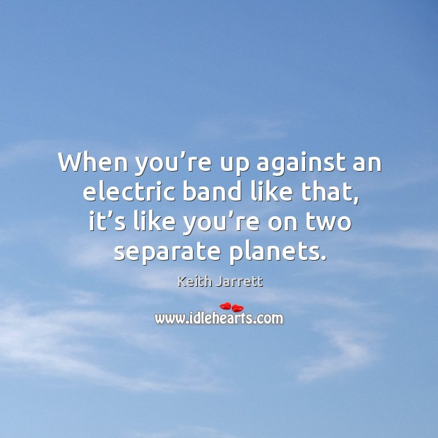 When you're up against an electric band like that, it's like you're on two separate planets. Keith Jarrett Picture Quote