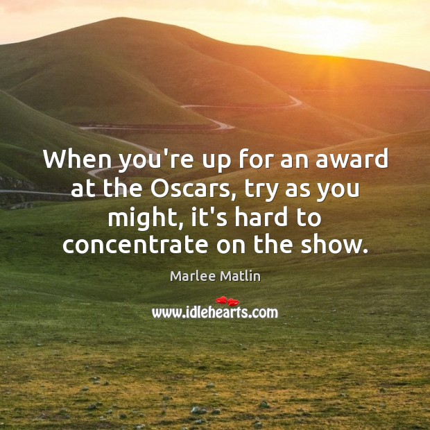 When you're up for an award at the Oscars, try as you Marlee Matlin Picture Quote