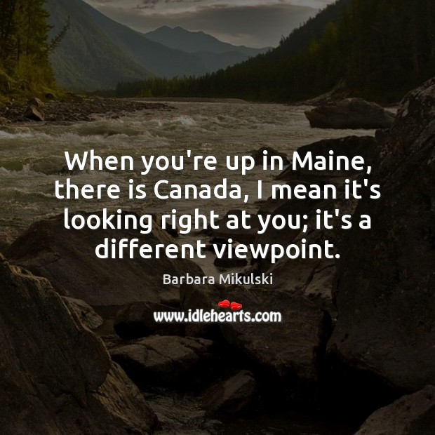 Image, When you're up in Maine, there is Canada, I mean it's looking