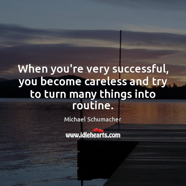 When you're very successful, you become careless and try to turn many things into routine. Image