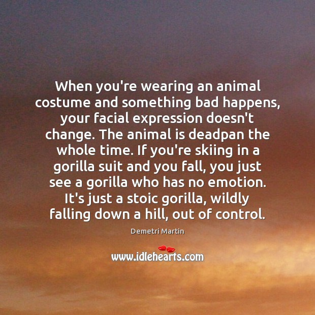 When you're wearing an animal costume and something bad happens, your facial Demetri Martin Picture Quote