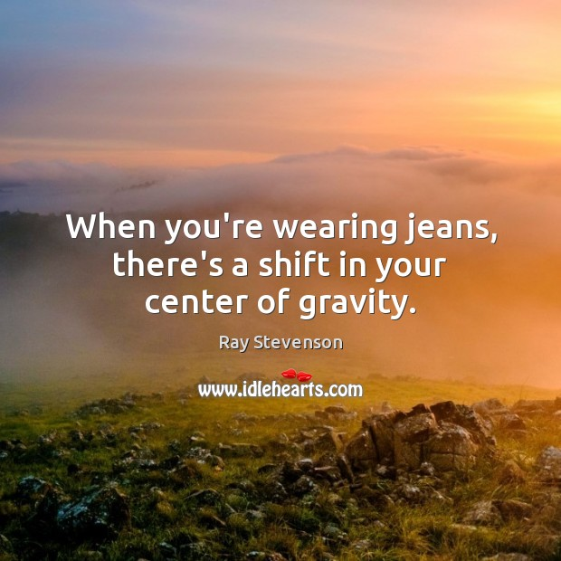 Image, When you're wearing jeans, there's a shift in your center of gravity.