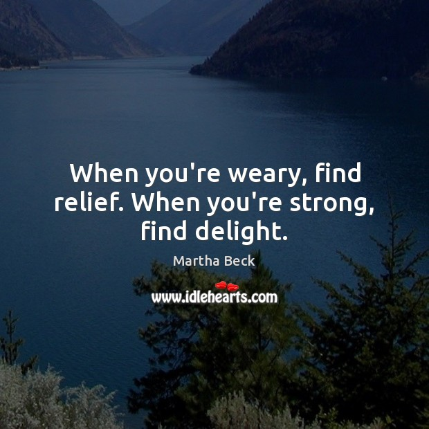 Image, When you're weary, find relief. When you're strong, find delight.