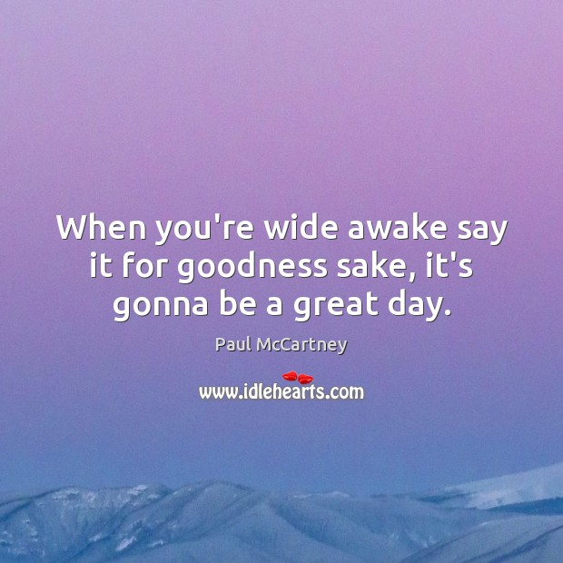 When you're wide awake say it for goodness sake, it's gonna be a great day. Image