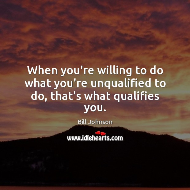 When you're willing to do what you're unqualified to do, that's what qualifies you. Bill Johnson Picture Quote