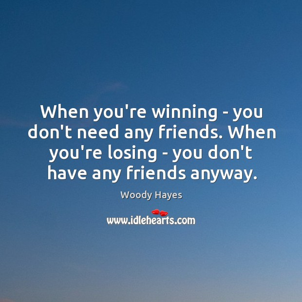When you're winning – you don't need any friends. When you're losing Image