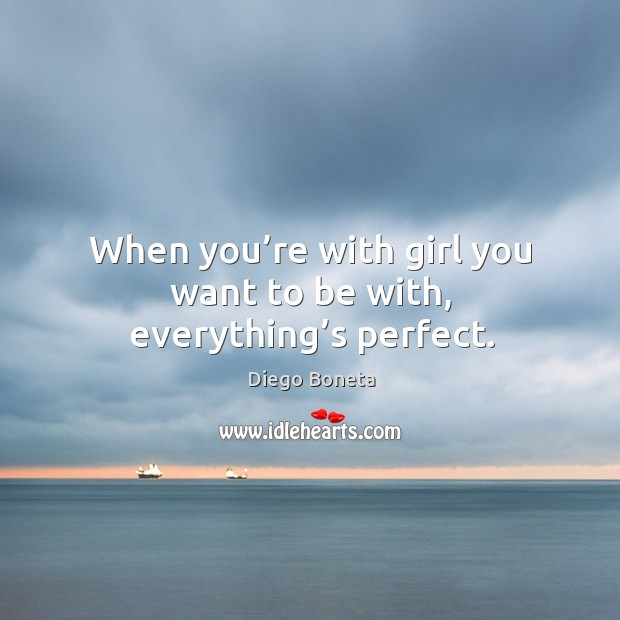 When you're with girl you want to be with, everything's perfect. Image