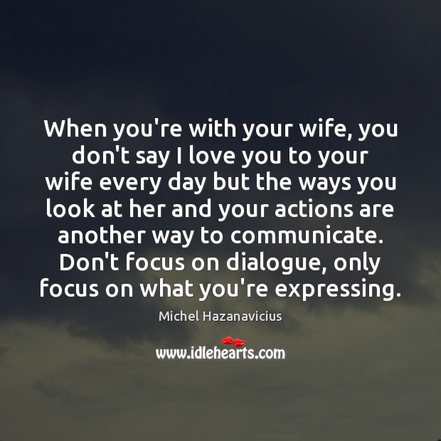 When you're with your wife, you don't say I love you to Michel Hazanavicius Picture Quote