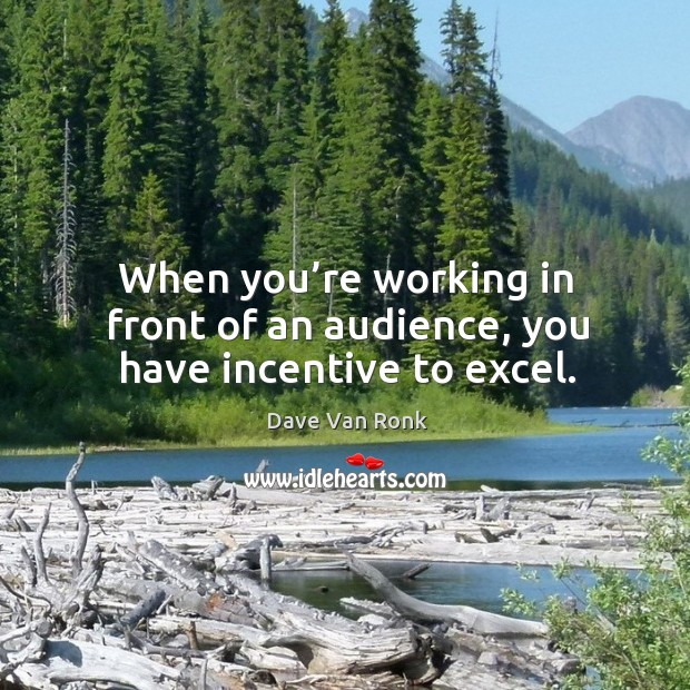 When you're working in front of an audience, you have incentive to excel. Dave Van Ronk Picture Quote