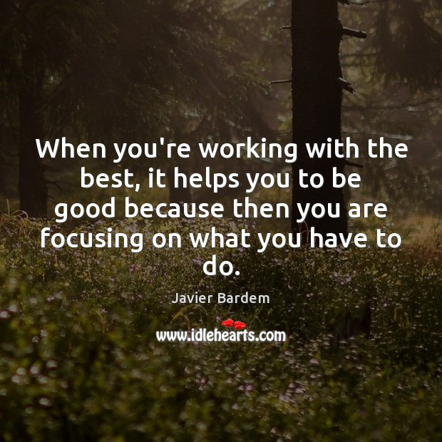 When you're working with the best, it helps you to be good Javier Bardem Picture Quote
