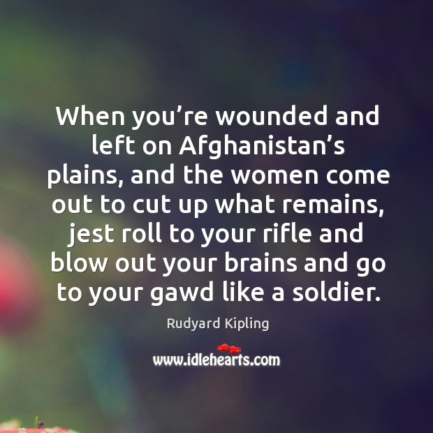 When you're wounded and left on afghanistan's plains, and the women come out to cut up what remains Image