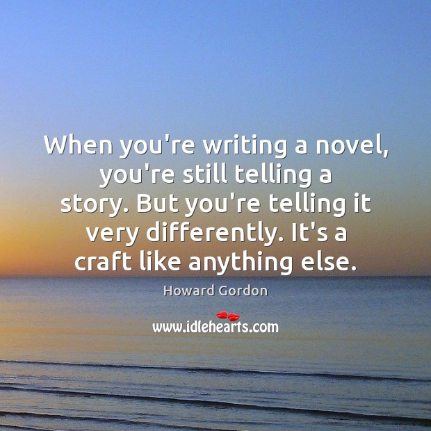 When you're writing a novel, you're still telling a story. But you're Image