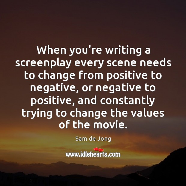 When you're writing a screenplay every scene needs to change from positive Image