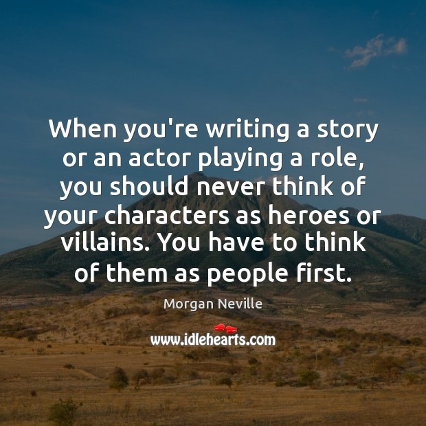 When you're writing a story or an actor playing a role, you Image