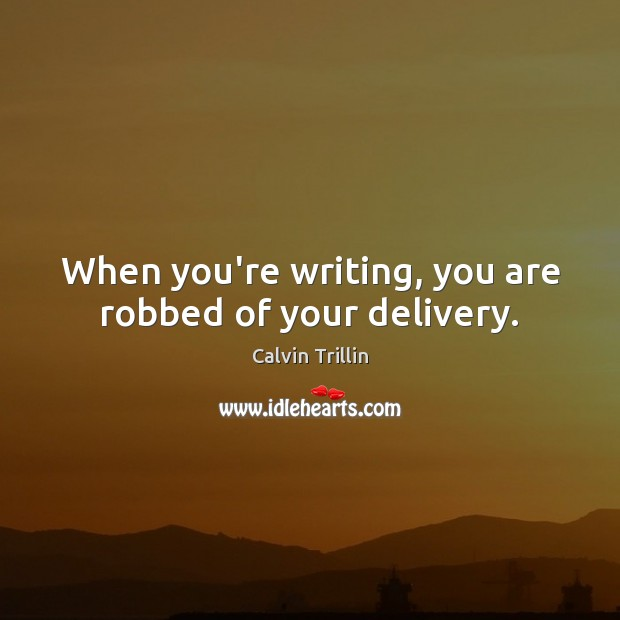 When you're writing, you are robbed of your delivery. Calvin Trillin Picture Quote