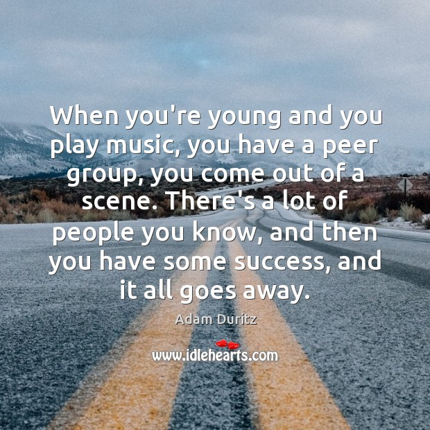 When you're young and you play music, you have a peer group, Adam Duritz Picture Quote
