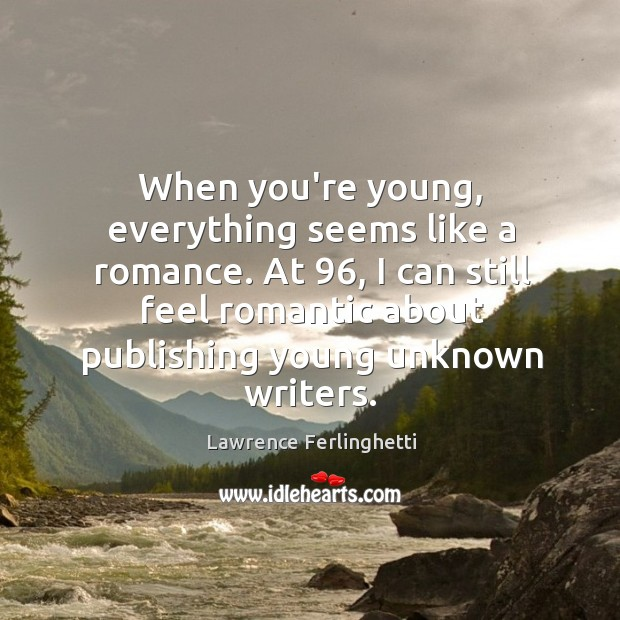 When you're young, everything seems like a romance. At 96, I can still Lawrence Ferlinghetti Picture Quote