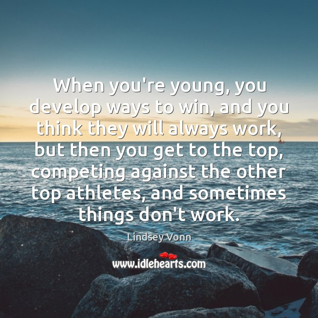 When you're young, you develop ways to win, and you think they Lindsey Vonn Picture Quote