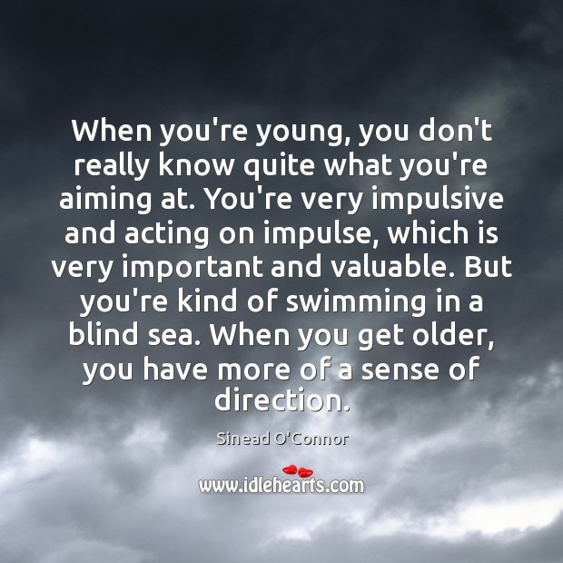 When you're young, you don't really know quite what you're aiming at. Sinead O'Connor Picture Quote