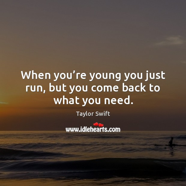 When you're young you just run, but you come back to what you need. Image